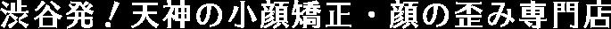 渋谷発!天神の小顔矯正・顔の歪み専門店